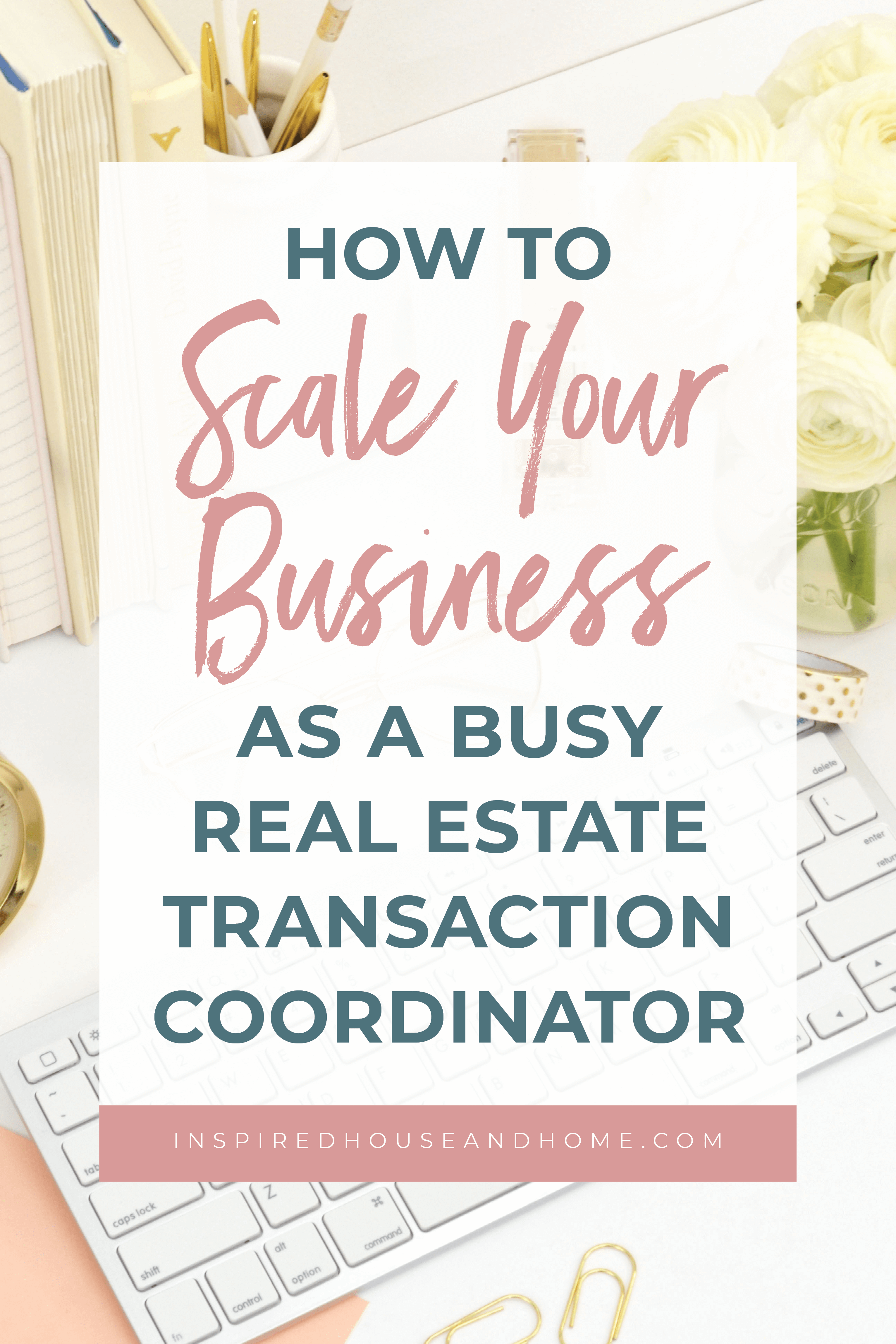 How To Scale Your Business As A Busy Real Estate Transaction Coordinator | Inspired House and Home